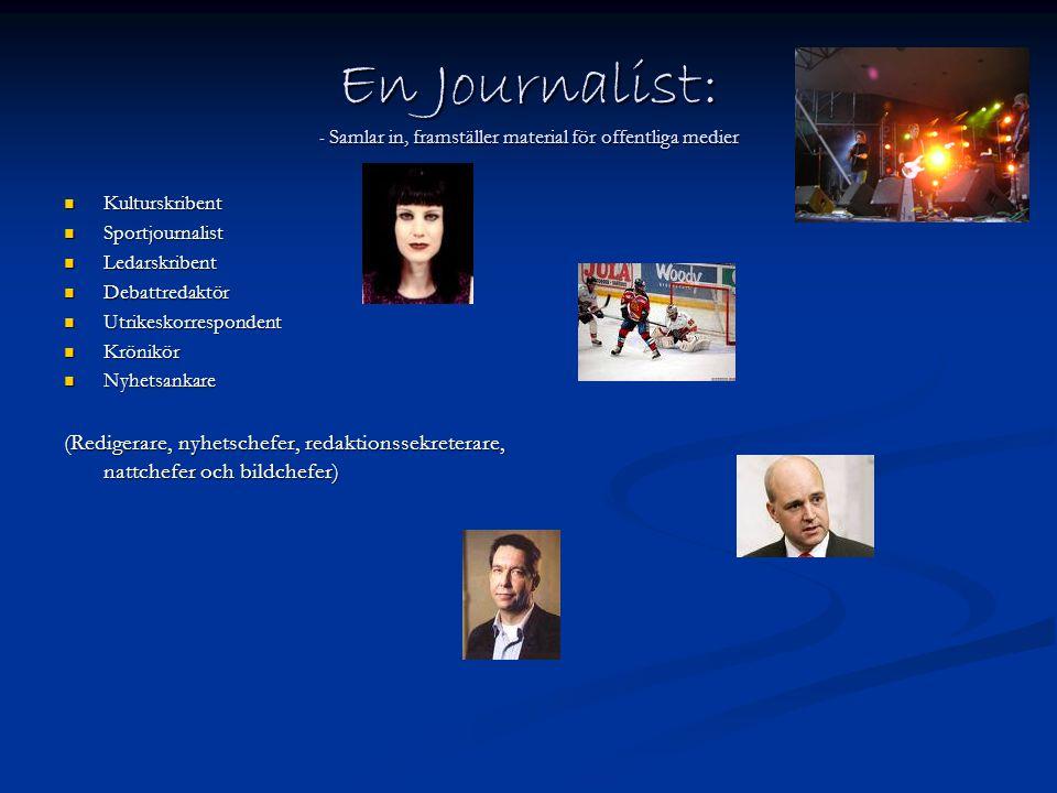 En Journalist: - Samlar in, framställer material för offentliga medier  Kulturskribent  Sportjournalist  Ledarskribent  Debattredaktör  Utrikesko