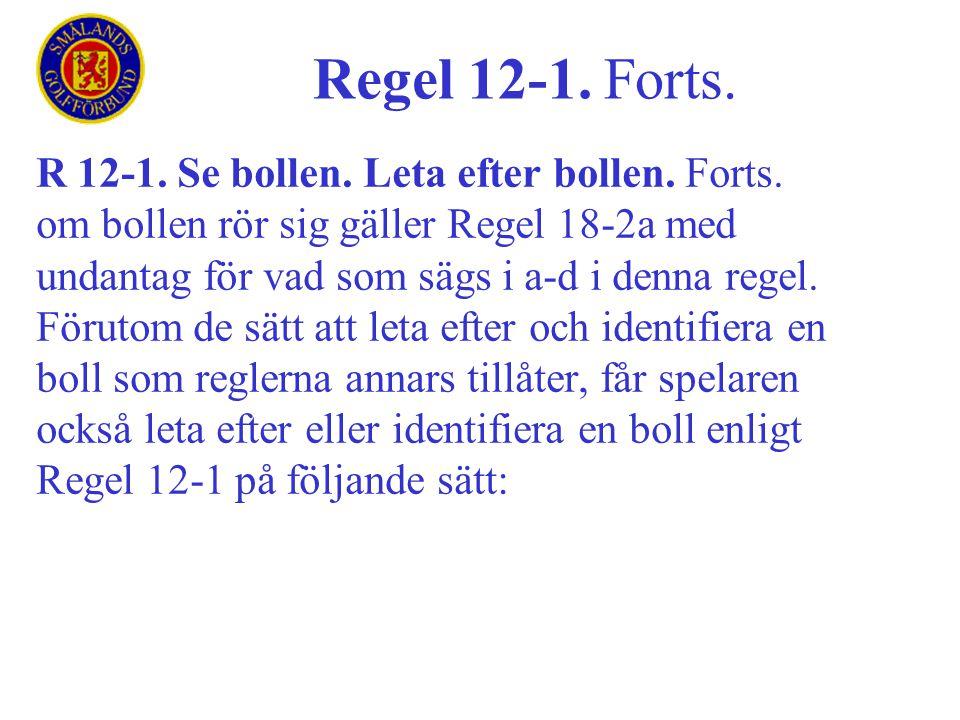 R 12-1. Se bollen. Leta efter bollen. Forts. om bollen rör sig gäller Regel 18-2a med undantag för vad som sägs i a-d i denna regel. Förutom de sätt a