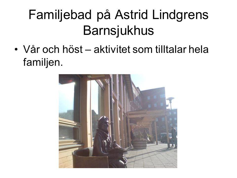 Familjebad på Astrid Lindgrens Barnsjukhus •Vår och höst – aktivitet som tilltalar hela familjen.