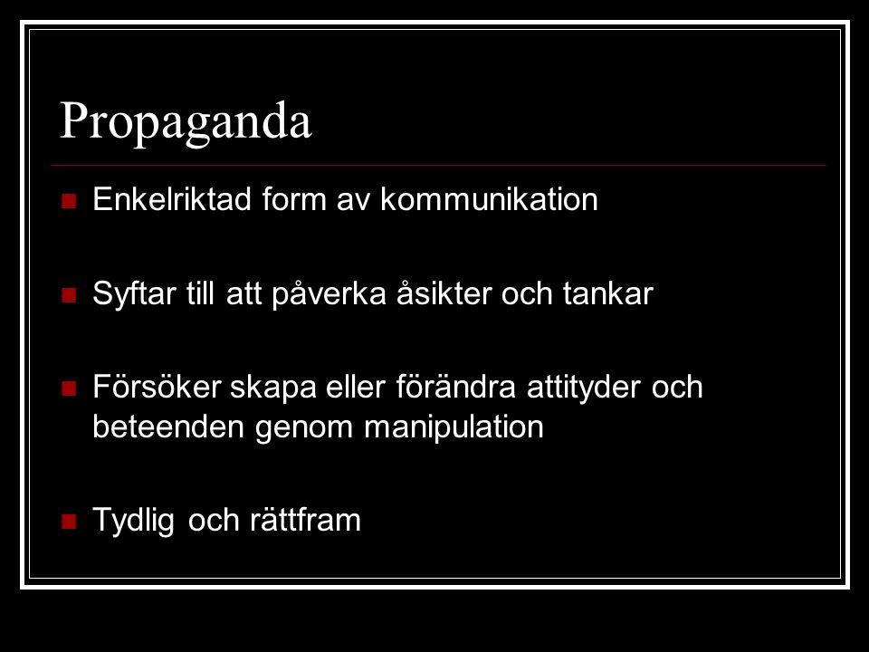 Propaganda  Enkelriktad form av kommunikation  Syftar till att påverka åsikter och tankar  Försöker skapa eller förändra attityder och beteenden genom manipulation  Tydlig och rättfram
