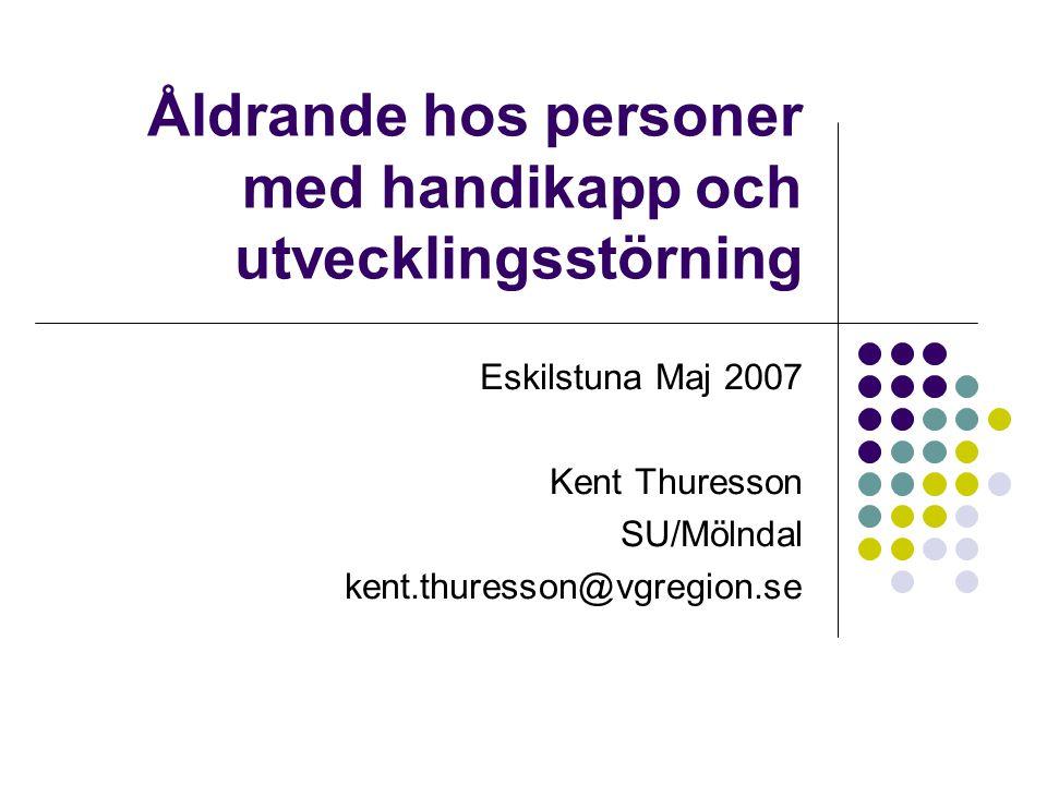 Åldrande hos personer med handikapp och utvecklingsstörning Eskilstuna Maj 2007 Kent Thuresson SU/Mölndal kent.thuresson@vgregion.se