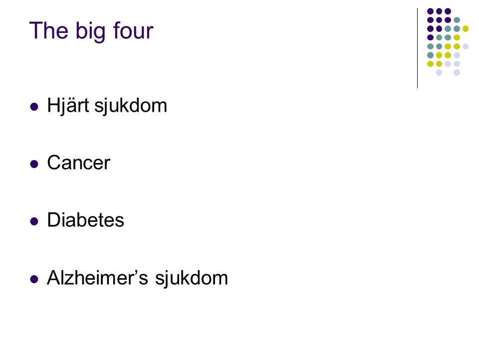 The big four  Hjärt sjukdom  Cancer  Diabetes  Alzheimer's sjukdom