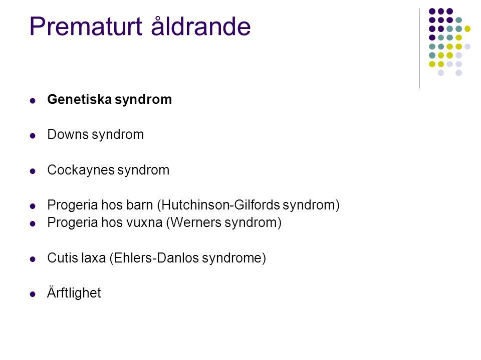 Prematurt åldrande  Genetiska syndrom  Downs syndrom  Cockaynes syndrom  Progeria hos barn (Hutchinson-Gilfords syndrom)  Progeria hos vuxna (Wer