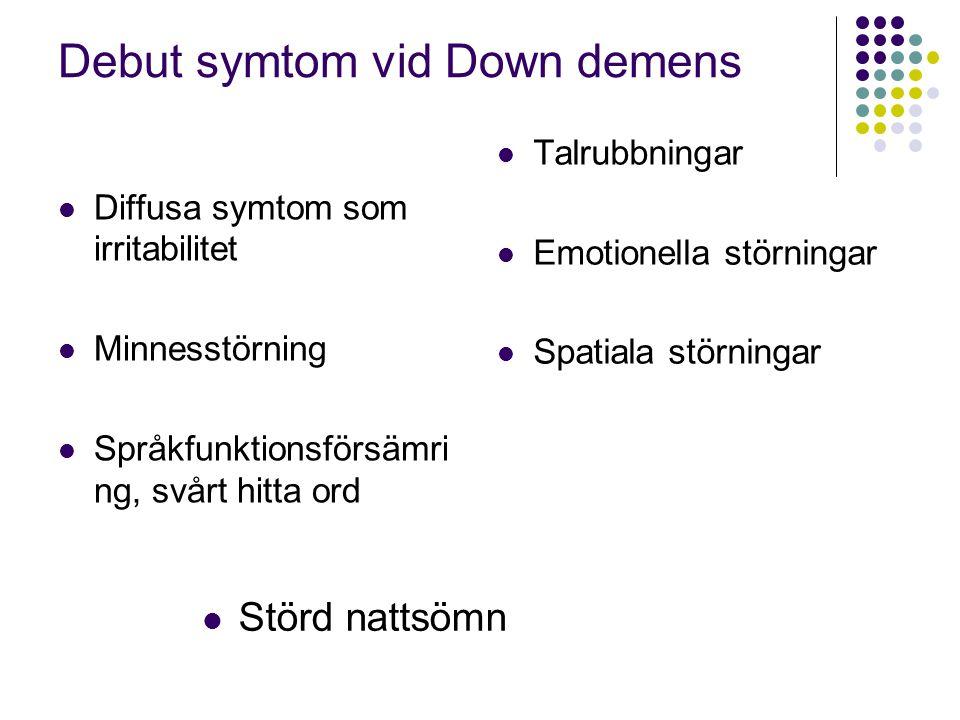 Debut symtom vid Down demens  Diffusa symtom som irritabilitet  Minnesstörning  Språkfunktionsförsämri ng, svårt hitta ord  Talrubbningar  Emotio