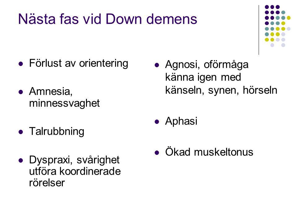 Nästa fas vid Down demens  Förlust av orientering  Amnesia, minnessvaghet  Talrubbning  Dyspraxi, svårighet utföra koordinerade rörelser  Agnosi,