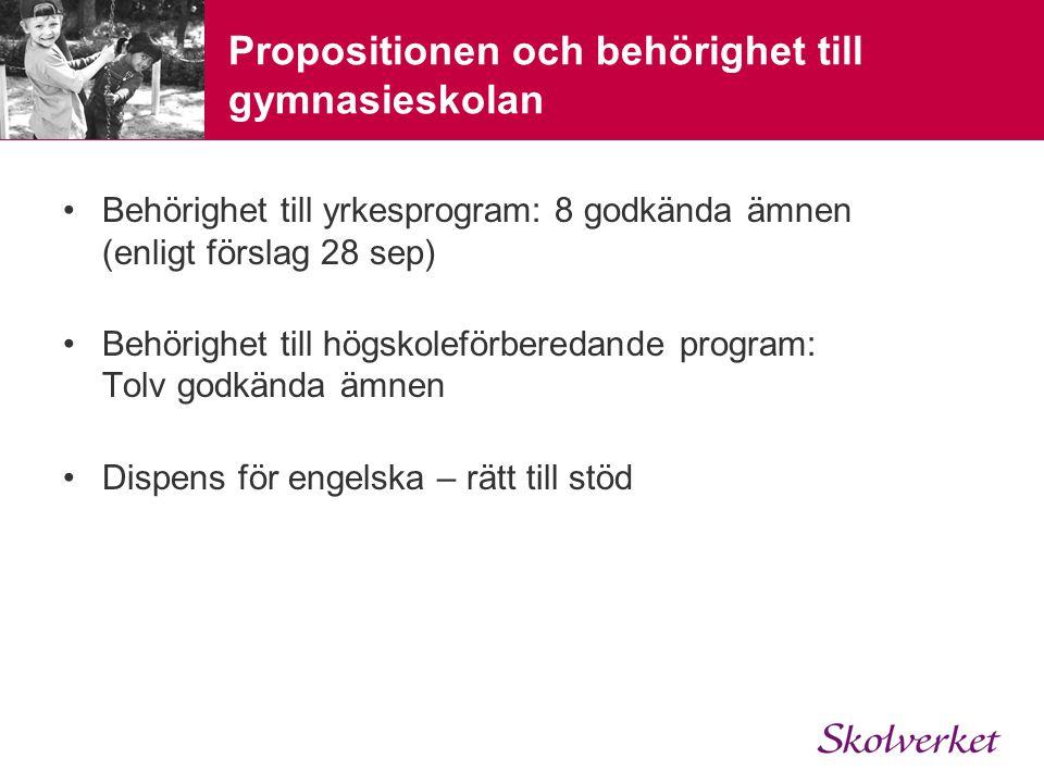 Propositionen och behörighet till gymnasieskolan •Behörighet till yrkesprogram: 8 godkända ämnen (enligt förslag 28 sep) •Behörighet till högskoleförberedande program: Tolv godkända ämnen •Dispens för engelska – rätt till stöd