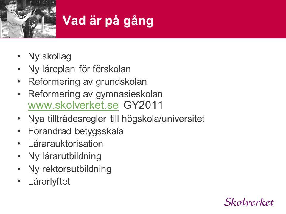 Vad är på gång •Ny skollag •Ny läroplan för förskolan •Reformering av grundskolan •Reformering av gymnasieskolan www.skolverket.se GY2011 www.skolverk