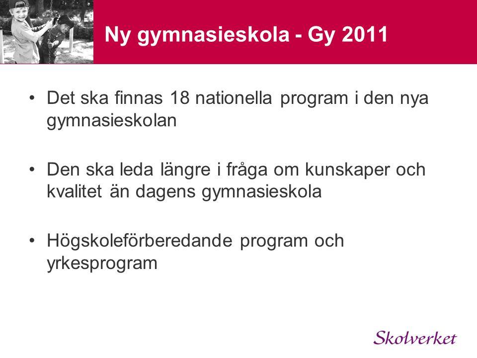 Ny gymnasieskola - Gy 2011 •Det ska finnas 18 nationella program i den nya gymnasieskolan •Den ska leda längre i fråga om kunskaper och kvalitet än da