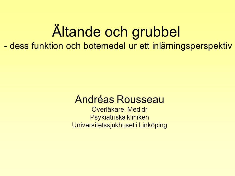 Ältande och grubbel - dess funktion och botemedel ur ett inlärningsperspektiv Andréas Rousseau Överläkare, Med dr Psykiatriska kliniken Universitetssj