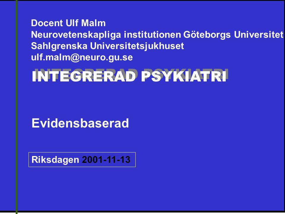 INTEGRERAD PSYKIATRI Evidensbaserad Riksdagen 2001-11-13 Docent Ulf Malm Neurovetenskapliga institutionen Göteborgs Universitet Sahlgrenska Universitetsjukhuset ulf.malm@neuro.gu.se