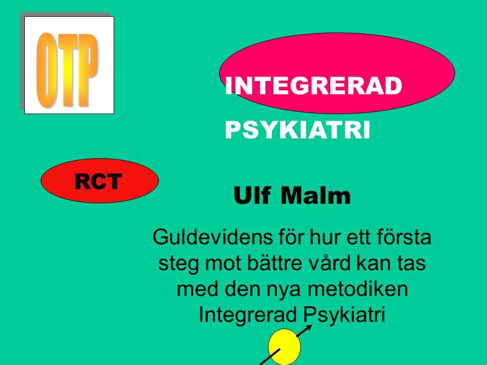 INTEGRERAD PSYKIATRI Ulf Malm Guldevidens för hur ett första steg mot bättre vård kan tas med den nya metodiken Integrerad Psykiatri RCT