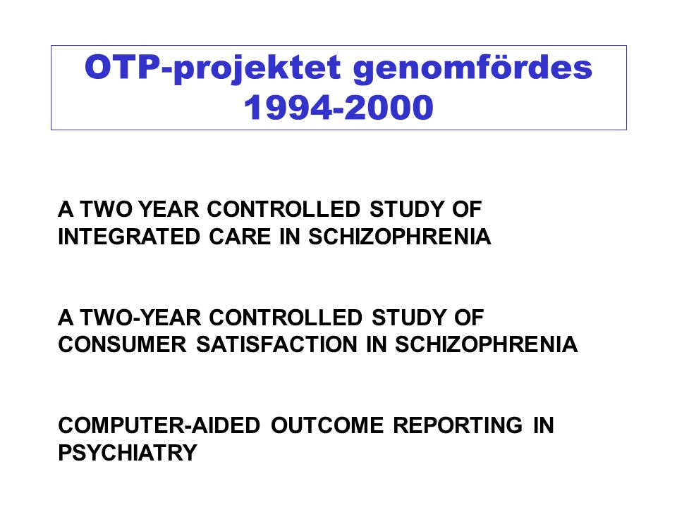 OTP-projektet genomfördes 1994-2000 A TWO YEAR CONTROLLED STUDY OF INTEGRATED CARE IN SCHIZOPHRENIA A TWO-YEAR CONTROLLED STUDY OF CONSUMER SATISFACTI