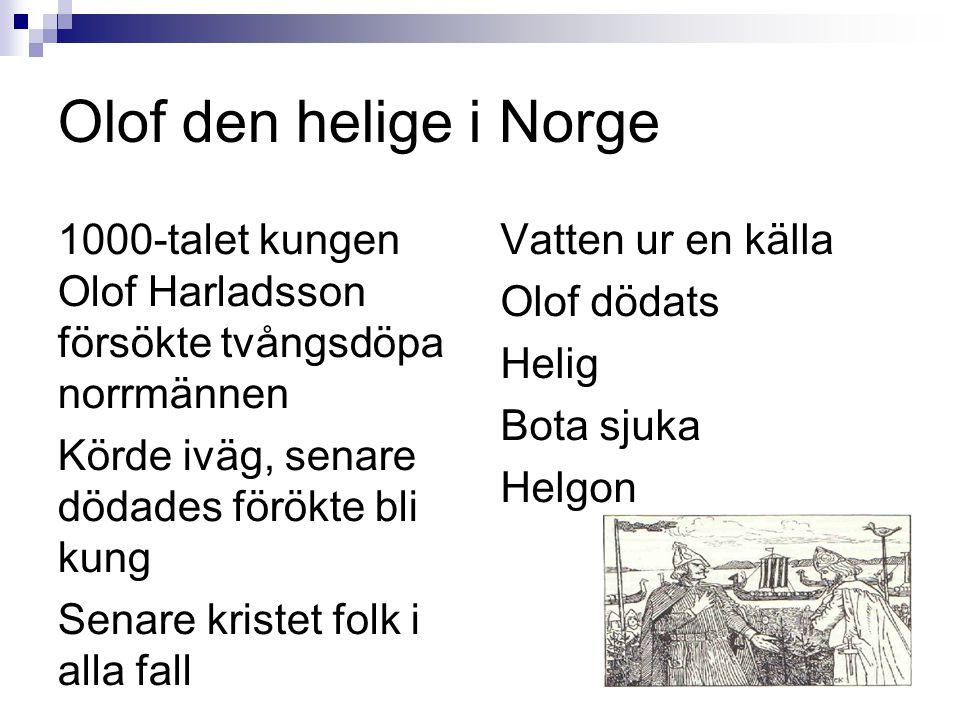 Olof den helige i Norge 1000-talet kungen Olof Harladsson försökte tvångsdöpa norrmännen Körde iväg, senare dödades förökte bli kung Senare kristet folk i alla fall Vatten ur en källa Olof dödats Helig Bota sjuka Helgon