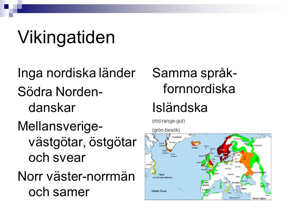 Vikingatiden Inga nordiska länder Södra Norden- danskar Mellansverige- västgötar, östgötar och svear Norr väster-norrmän och samer Samma språk- fornnordiska Isländska (röd-range-gul) (grön-besök)