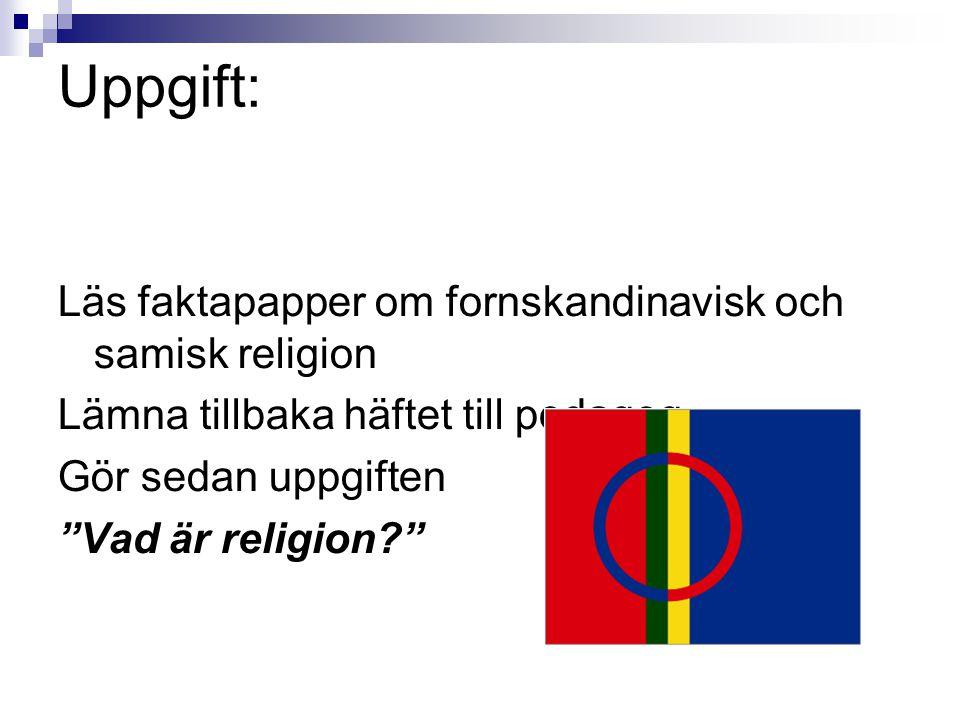 Uppgift: Läs faktapapper om fornskandinavisk och samisk religion Lämna tillbaka häftet till pedagog Gör sedan uppgiften Vad är religion?