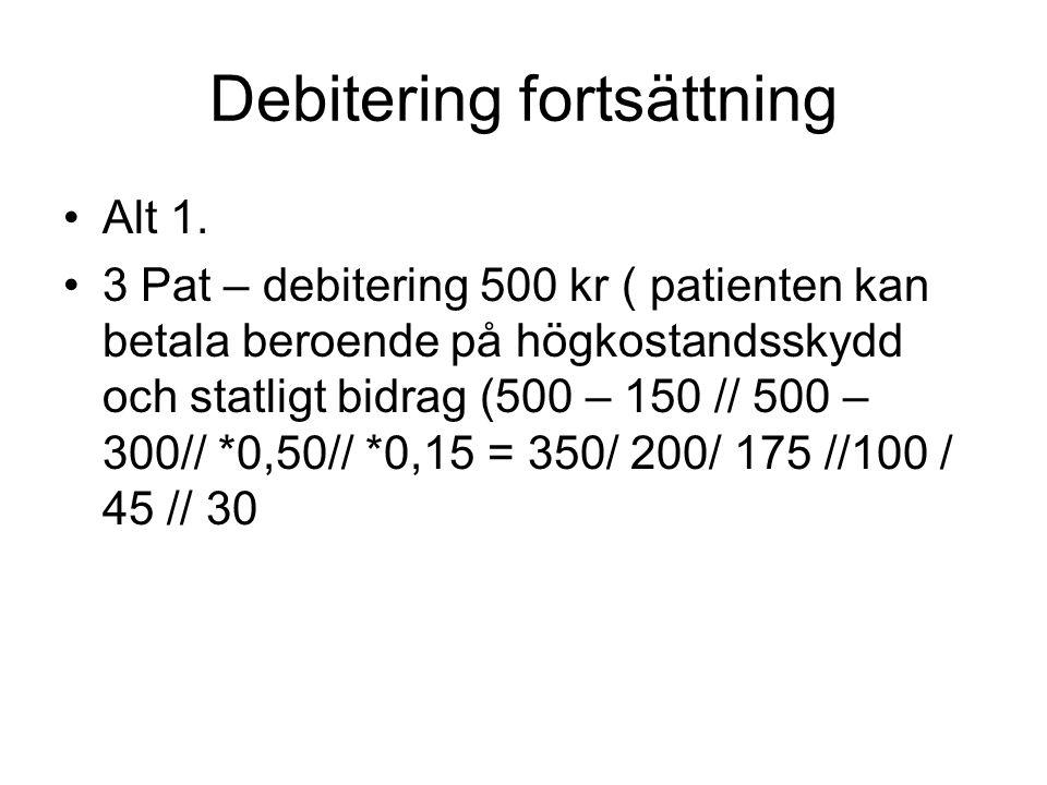 Debitering fortsättning •Alt 1. •3 Pat – debitering 500 kr ( patienten kan betala beroende på högkostandsskydd och statligt bidrag (500 – 150 // 500 –