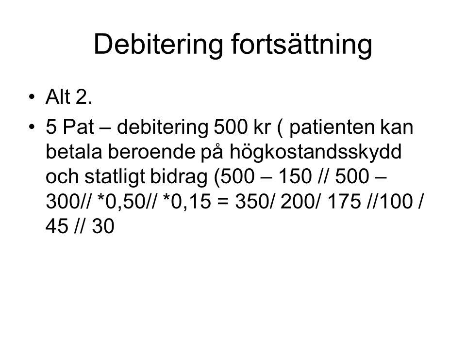 Debitering fortsättning •Alt 2. •5 Pat – debitering 500 kr ( patienten kan betala beroende på högkostandsskydd och statligt bidrag (500 – 150 // 500 –