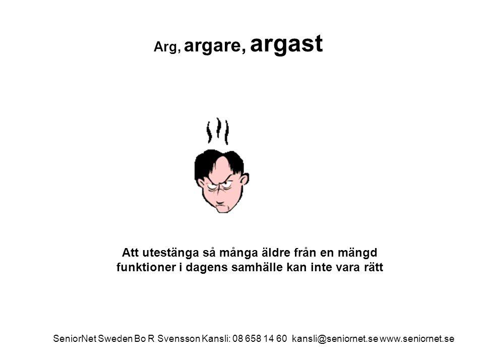 Arg, argare, argast Att utestänga så många äldre från en mängd funktioner i dagens samhälle kan inte vara rätt SeniorNet Sweden Bo R Svensson Kansli: