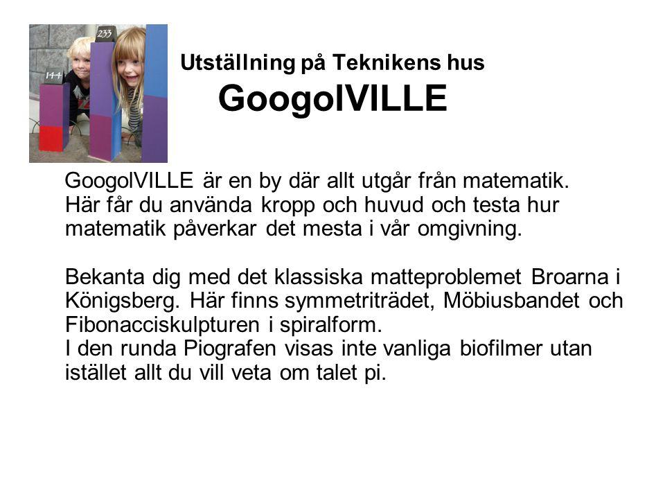 Utställning på Teknikens hus GoogolVILLE GoogolVILLE är en by där allt utgår från matematik. Här får du använda kropp och huvud och testa hur matemati