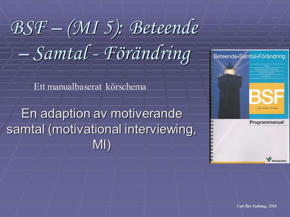 BSF – (MI 5): Beteende – Samtal - Förändring En adaption av motiverande samtal (motivational interviewing, MI) Ett manualbaserat körschema Carl Åke Farbring, 2006