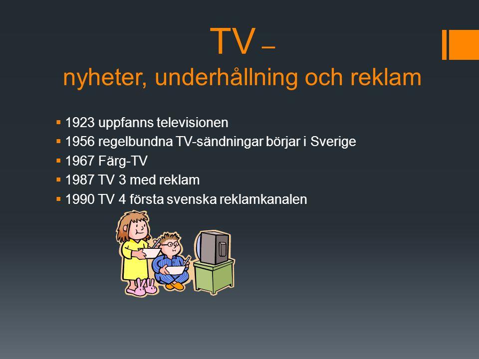 TV – nyheter, underhållning och reklam  1923 uppfanns televisionen  1956 regelbundna TV-sändningar börjar i Sverige  1967 Färg-TV  1987 TV 3 med r