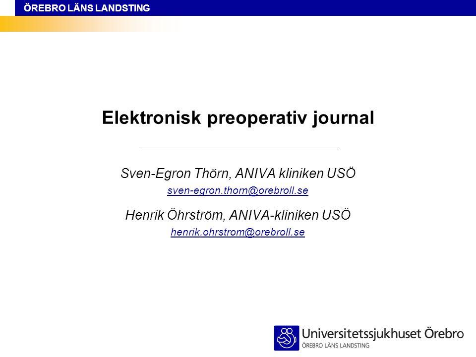 ÖREBRO LÄNS LANDSTING Sven-Egron Thörn / Henrik Öhrström Elektronisk preoperativ journal Sven-Egron Thörn, ANIVA kliniken USÖ sven-egron.thorn@orebrol