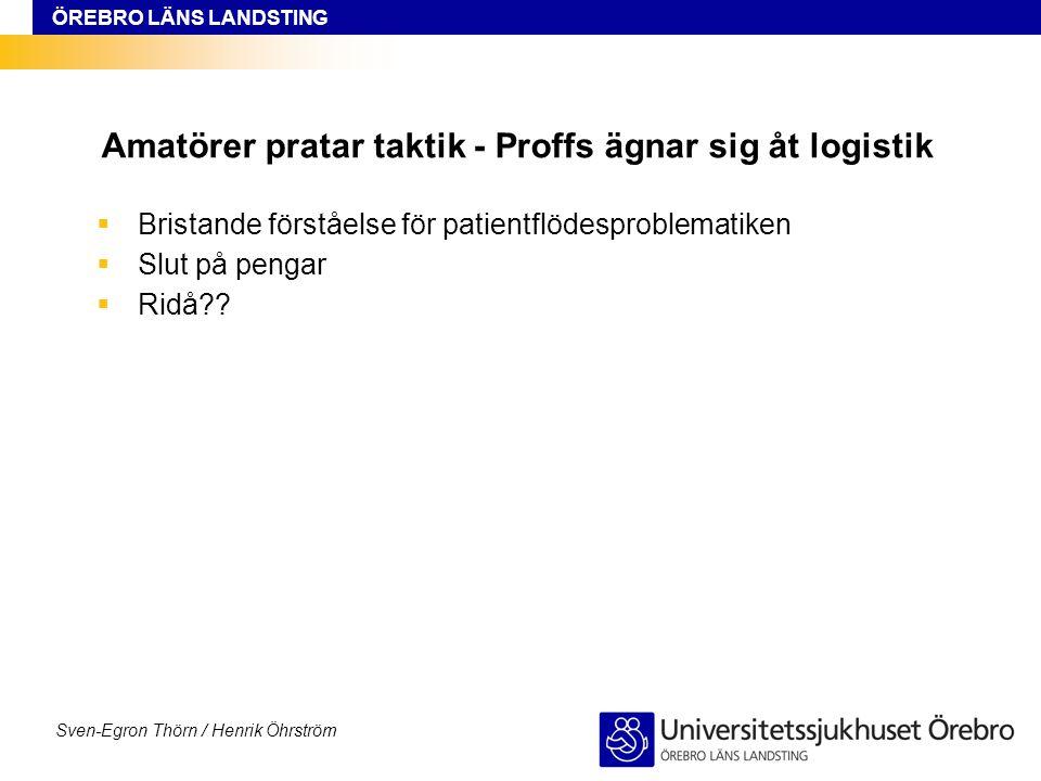ÖREBRO LÄNS LANDSTING Sven-Egron Thörn / Henrik Öhrström Amatörer pratar taktik - Proffs ägnar sig åt logistik  Bristande förståelse för patientflöde