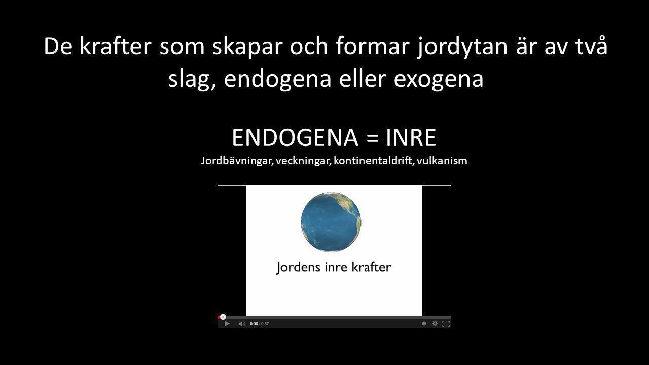 ENDOGENA = INRE Jordbävningar, veckningar, kontinentaldrift, vulkanism De krafter som skapar och formar jordytan är av två slag, endogena eller exogen