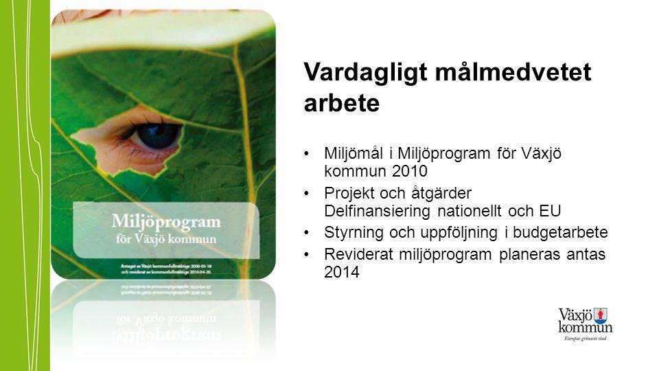 Vardagligt målmedvetet arbete •Miljömål i Miljöprogram för Växjö kommun 2010 •Projekt och åtgärder Delfinansiering nationellt och EU •Styrning och upp
