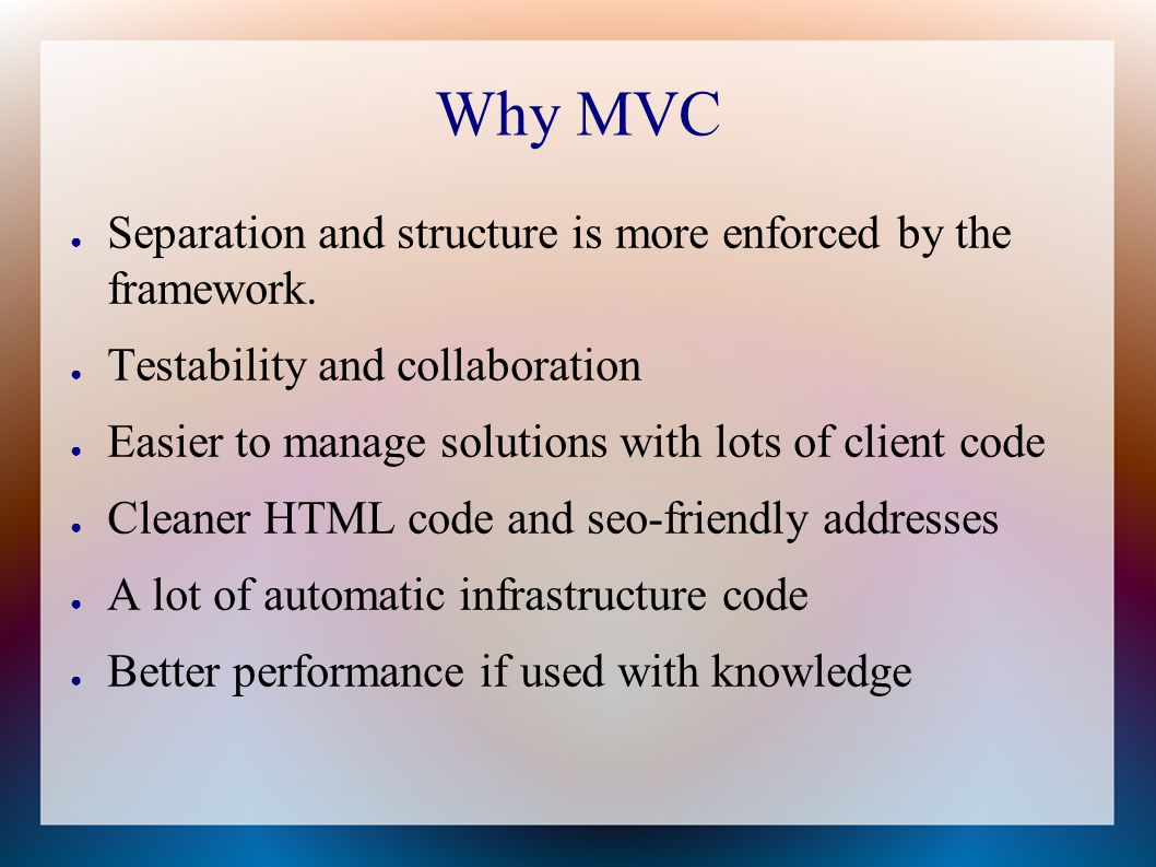 Why MVC ● Separation and structure is more enforced by the framework.