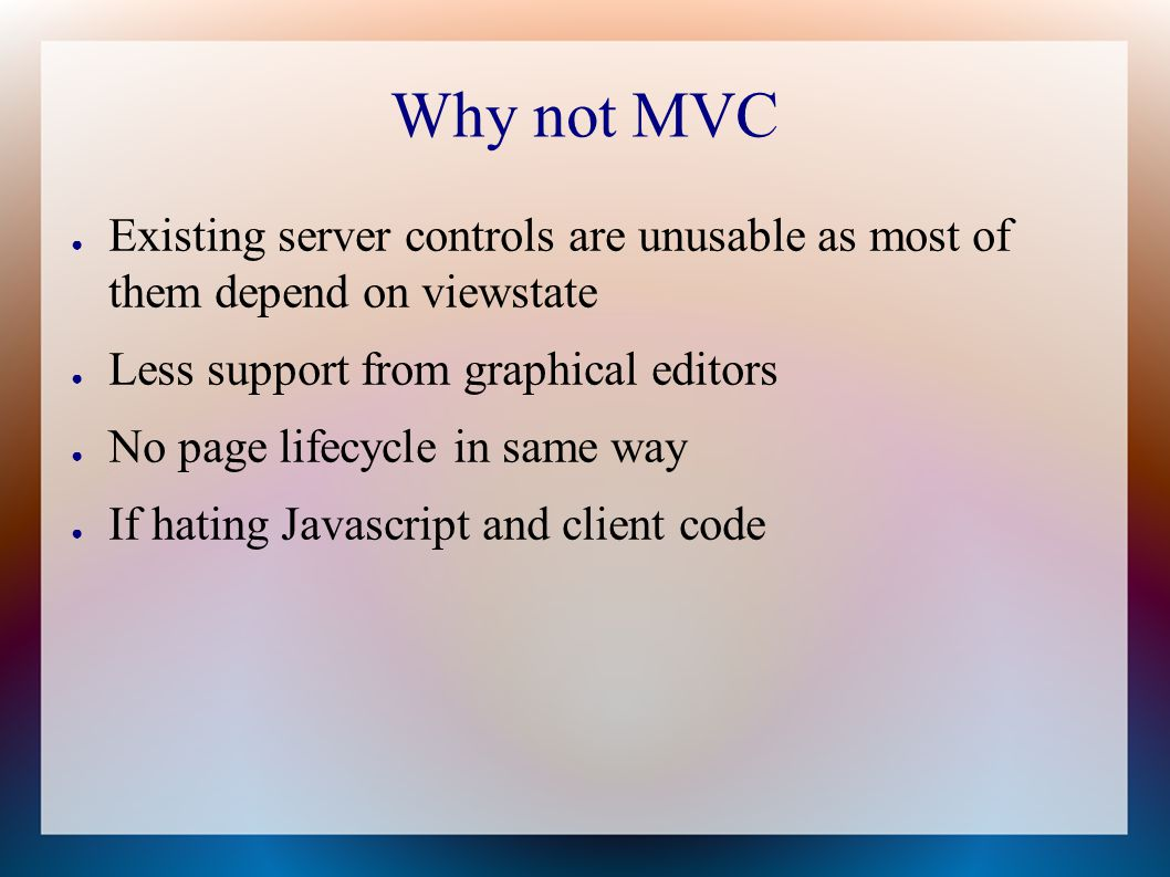 Why not MVC ● Existing server controls are unusable as most of them depend on viewstate ● Less support from graphical editors ● No page lifecycle in same way ● If hating Javascript and client code