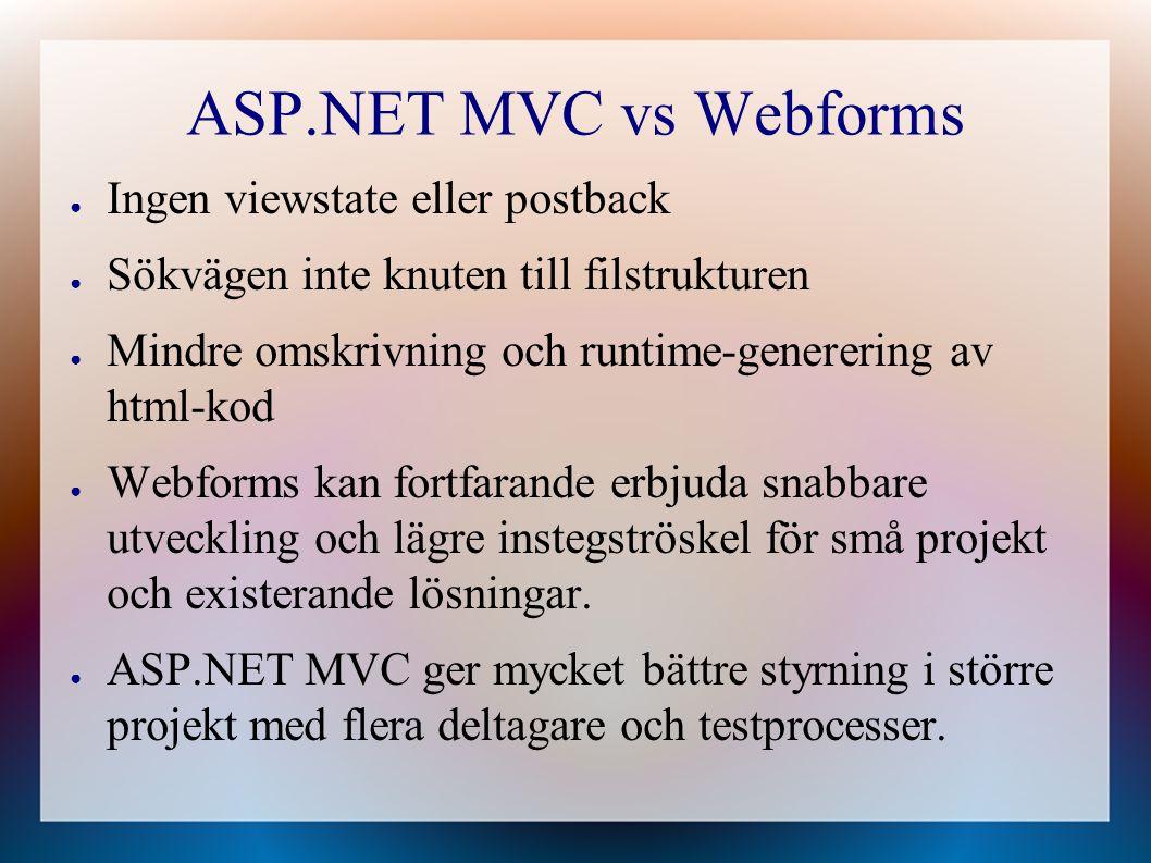 ASP.NET MVC vs Webforms ● Ingen viewstate eller postback ● Sökvägen inte knuten till filstrukturen ● Mindre omskrivning och runtime-generering av html-kod ● Webforms kan fortfarande erbjuda snabbare utveckling och lägre instegströskel för små projekt och existerande lösningar.