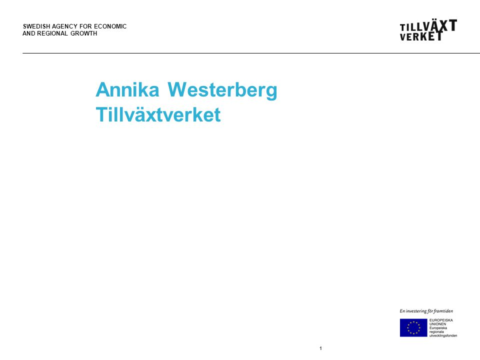SWEDISH AGENCY FOR ECONOMIC AND REGIONAL GROWTH Annika Westerberg Tillväxtverket 1