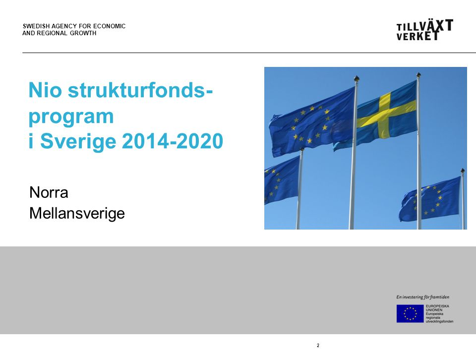 SWEDISH AGENCY FOR ECONOMIC AND REGIONAL GROWTH 2 Nio strukturfonds- program i Sverige 2014-2020 Norra Mellansverige