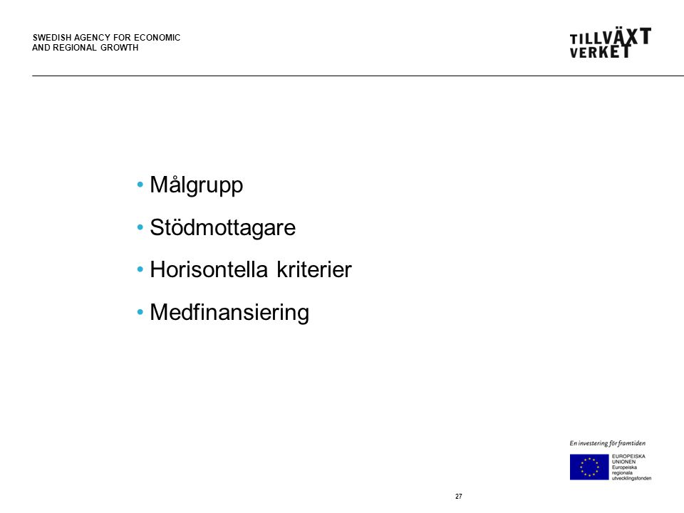 SWEDISH AGENCY FOR ECONOMIC AND REGIONAL GROWTH •Målgrupp •Stödmottagare •Horisontella kriterier •Medfinansiering 27