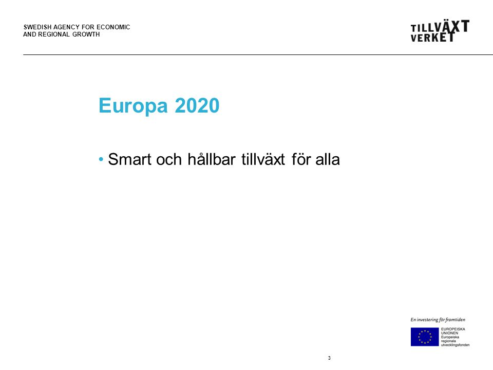 SWEDISH AGENCY FOR ECONOMIC AND REGIONAL GROWTH Europa 2020 •Smart och hållbar tillväxt för alla 3