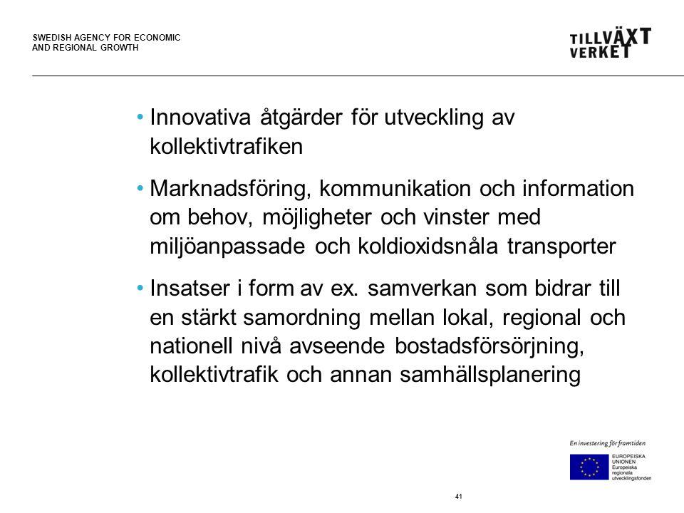 SWEDISH AGENCY FOR ECONOMIC AND REGIONAL GROWTH •Innovativa åtgärder för utveckling av kollektivtrafiken •Marknadsföring, kommunikation och information om behov, möjligheter och vinster med miljöanpassade och koldioxidsnåla transporter •Insatser i form av ex.