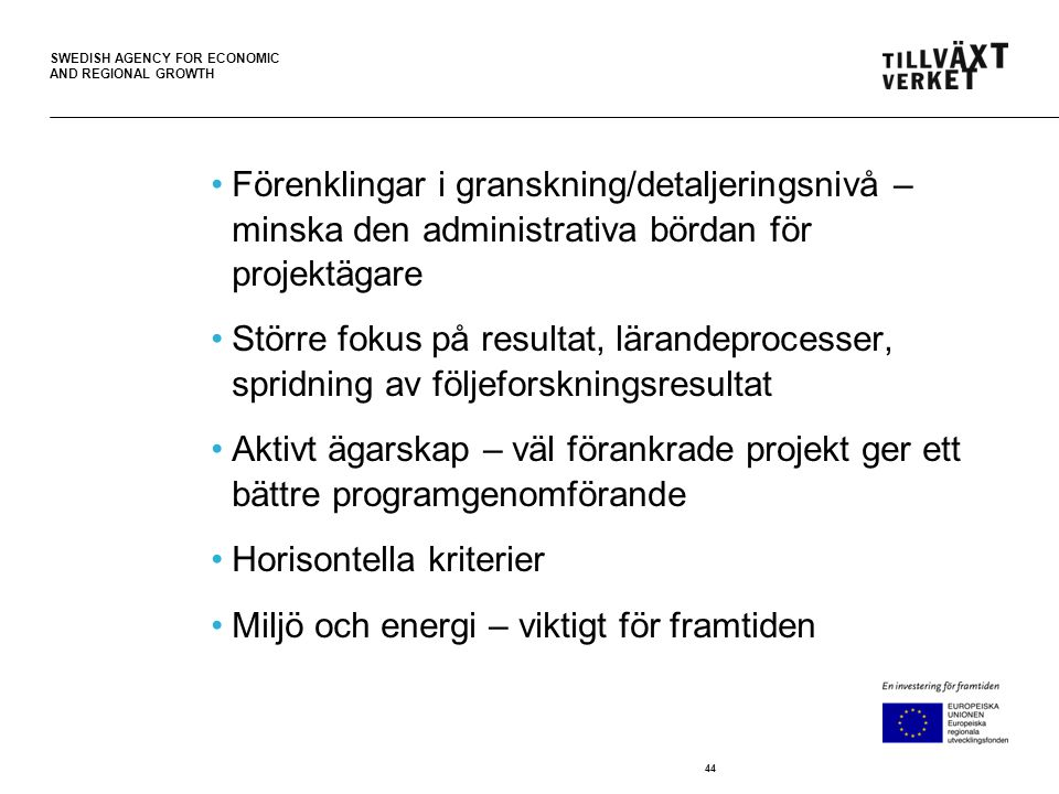 SWEDISH AGENCY FOR ECONOMIC AND REGIONAL GROWTH •Förenklingar i granskning/detaljeringsnivå – minska den administrativa bördan för projektägare •Större fokus på resultat, lärandeprocesser, spridning av följeforskningsresultat •Aktivt ägarskap – väl förankrade projekt ger ett bättre programgenomförande •Horisontella kriterier •Miljö och energi – viktigt för framtiden 44