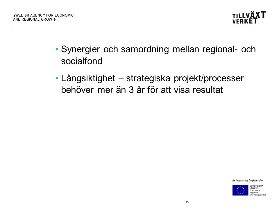 SWEDISH AGENCY FOR ECONOMIC AND REGIONAL GROWTH •Synergier och samordning mellan regional- och socialfond •Långsiktighet – strategiska projekt/processer behöver mer än 3 år för att visa resultat 45