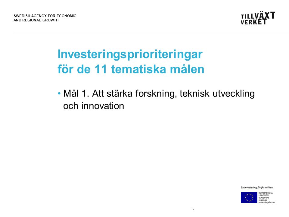 SWEDISH AGENCY FOR ECONOMIC AND REGIONAL GROWTH Investeringsprioriteringar för de 11 tematiska målen •Mål 1.