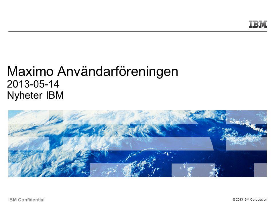 © 2013 IBM Corporation IBM Confidential Maximo Användarföreningen 2013-05-14 Nyheter IBM