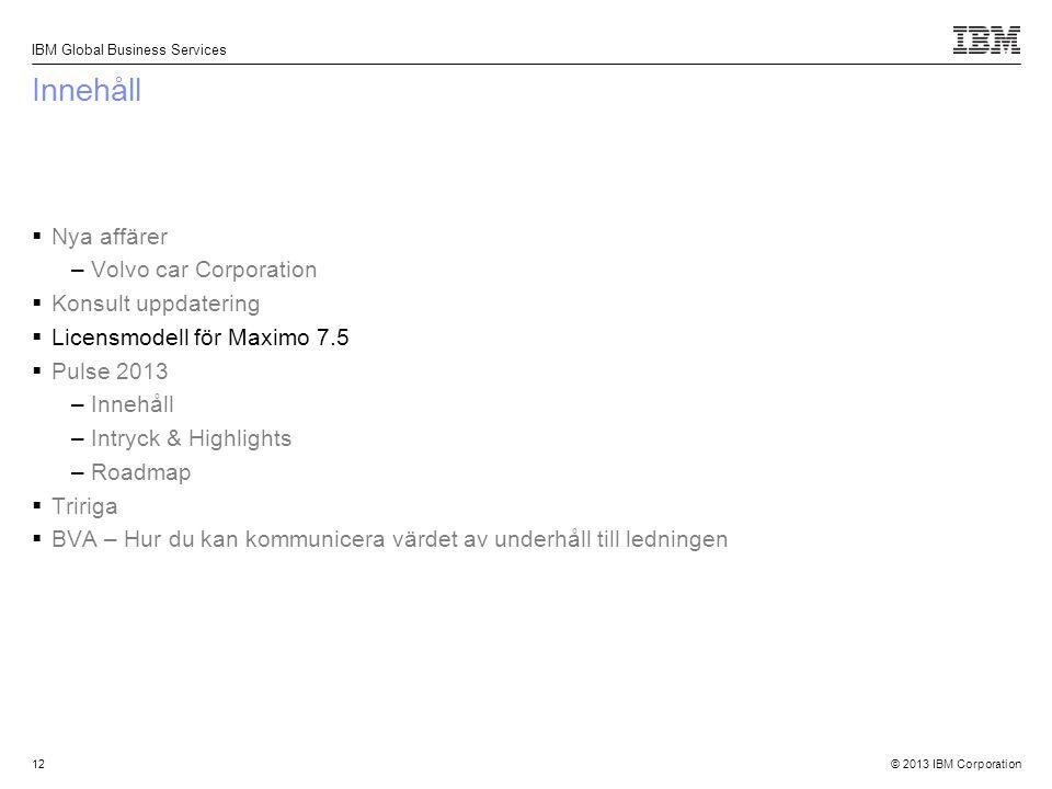 © 2013 IBM Corporation IBM Global Business Services 12 Innehåll  Nya affärer –Volvo car Corporation  Konsult uppdatering  Licensmodell för Maximo 7