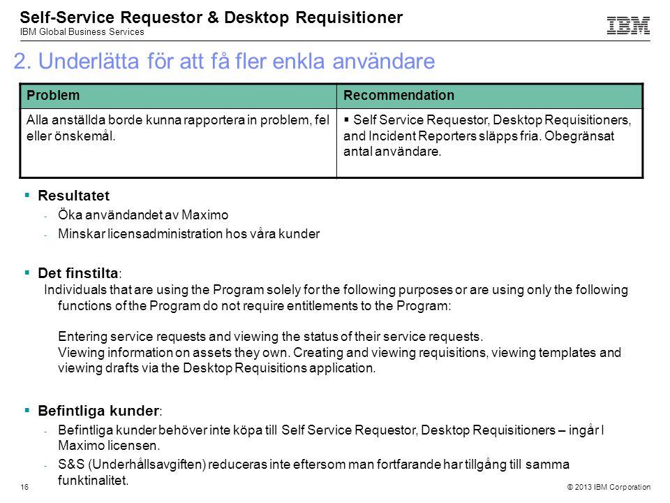 © 2013 IBM Corporation IBM Global Business Services 16 2. Underlätta för att få fler enkla användare  Resultatet - Öka användandet av Maximo - Minska