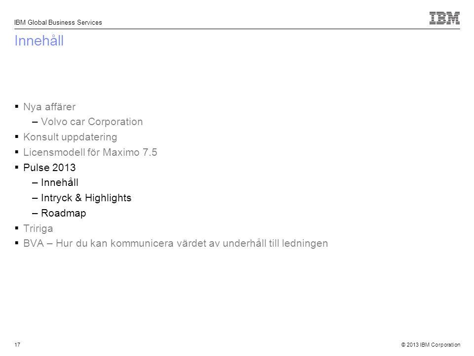 © 2013 IBM Corporation IBM Global Business Services 17 Innehåll  Nya affärer –Volvo car Corporation  Konsult uppdatering  Licensmodell för Maximo 7