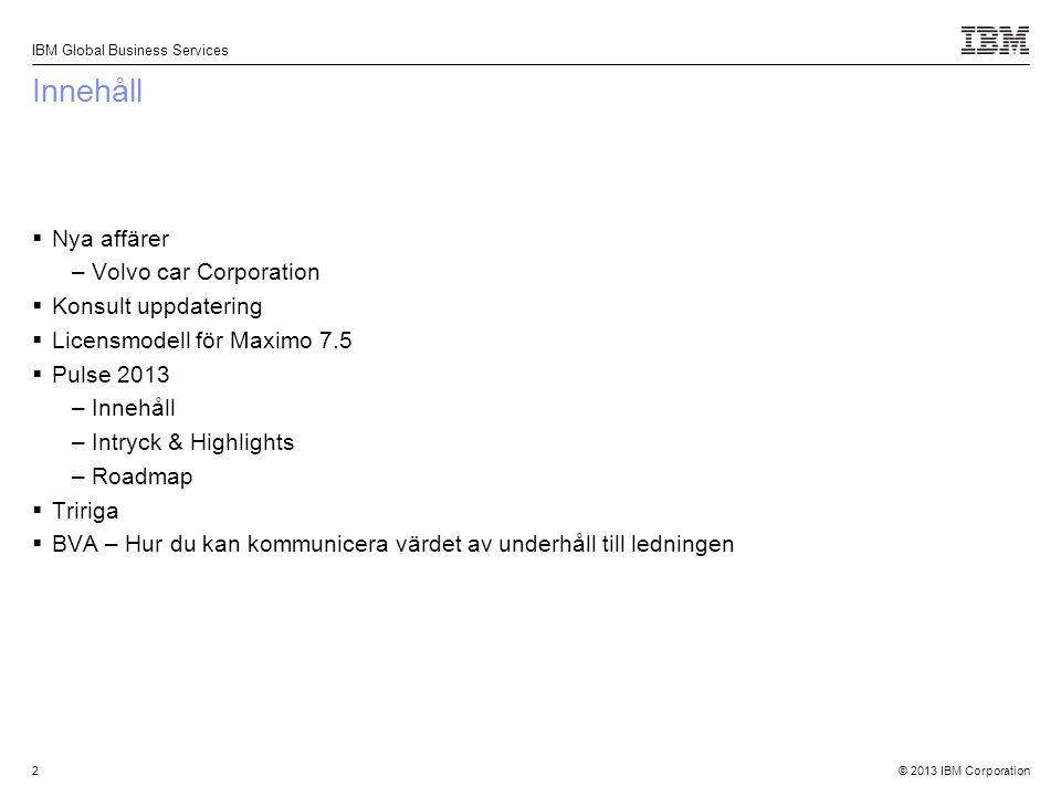 © 2013 IBM Corporation IBM Global Business Services 2 Innehåll  Nya affärer –Volvo car Corporation  Konsult uppdatering  Licensmodell för Maximo 7.