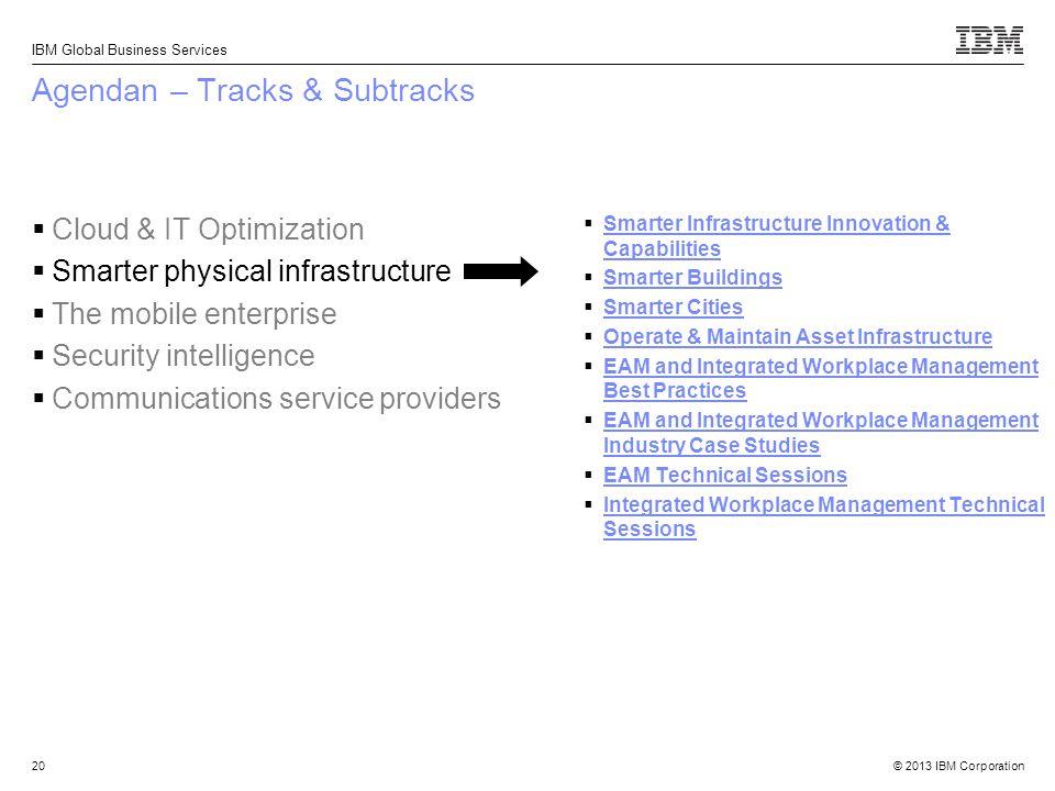 © 2013 IBM Corporation IBM Global Business Services 20 Agendan – Tracks & Subtracks  Smarter Infrastructure Innovation & Capabilities Smarter Infrast