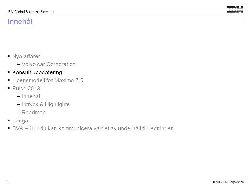 © 2013 IBM Corporation IBM Global Business Services 17 Innehåll  Nya affärer –Volvo car Corporation  Konsult uppdatering  Licensmodell för Maximo 7.5  Pulse 2013 –Innehåll –Intryck & Highlights –Roadmap  Tririga  BVA – Hur du kan kommunicera värdet av underhåll till ledningen