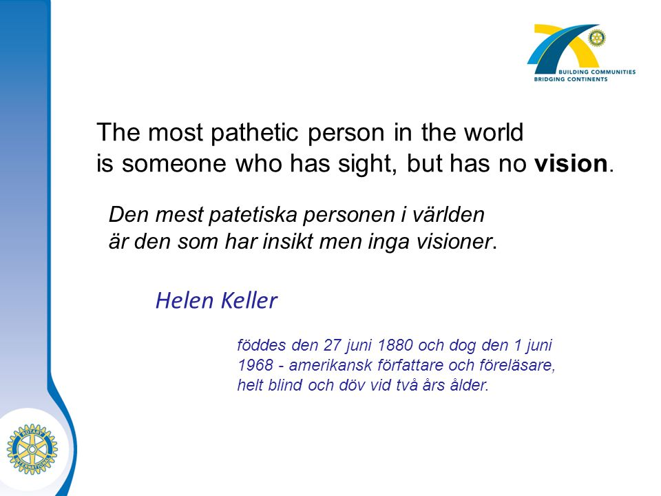 The most pathetic person in the world is someone who has sight, but has no vision. Den mest patetiska personen i världen är den som har insikt men ing