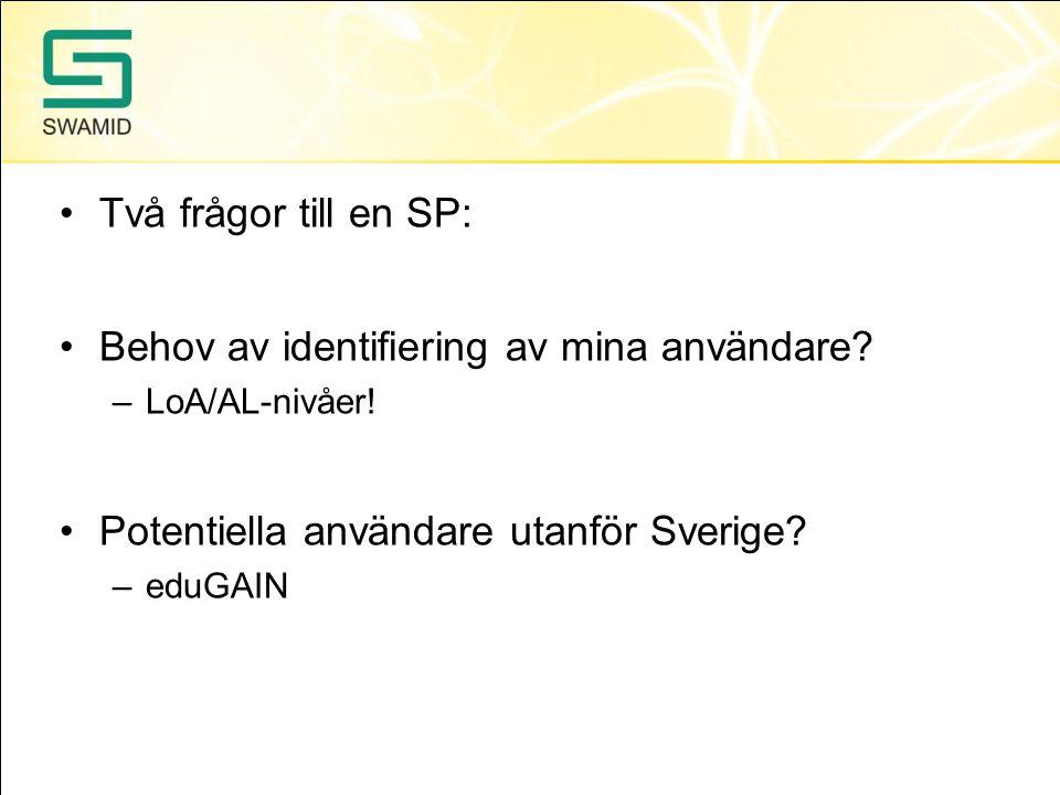 •Två frågor till en SP: •Behov av identifiering av mina användare? –LoA/AL-nivåer! •Potentiella användare utanför Sverige? –eduGAIN