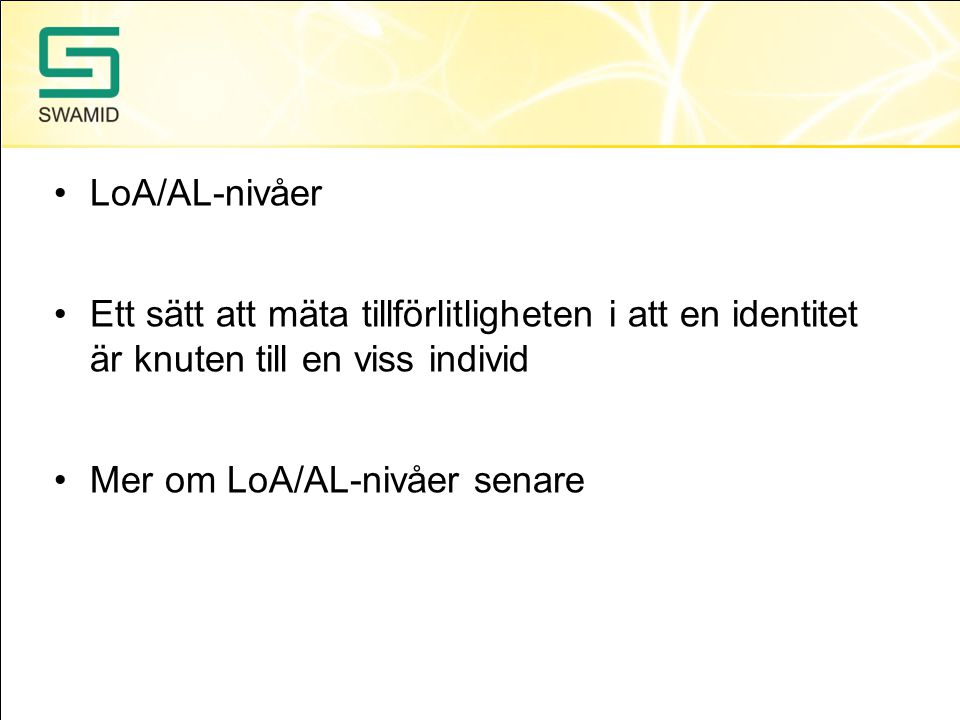 •LoA/AL-nivåer •Ett sätt att mäta tillförlitligheten i att en identitet är knuten till en viss individ •Mer om LoA/AL-nivåer senare